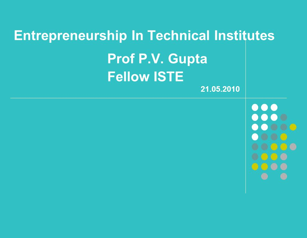 Entrepreneurship In Technical Institutes Prof P.V. Gupta Fellow ISTE 21.05.2010