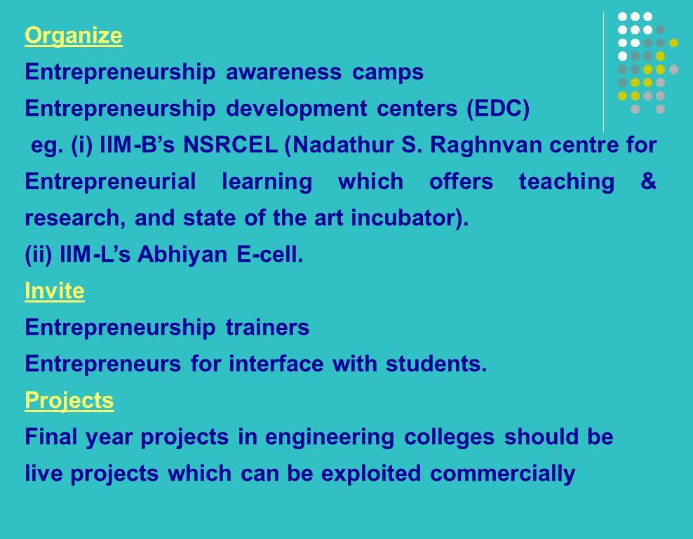 Organize Entrepreneurship awareness camps Entrepreneurship development centers (EDC) eg. (i) IIM-B's NSRCEL (Nadathur S. Raghnvan centre for Entrepren