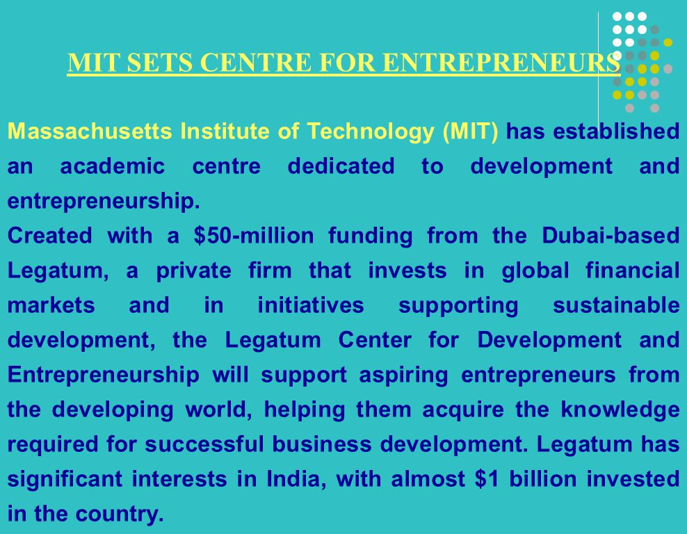 MIT SETS CENTRE FOR ENTREPRENEURS Massachusetts Institute of Technology (MIT) has established an academic centre dedicated to development and entrepreneurship.