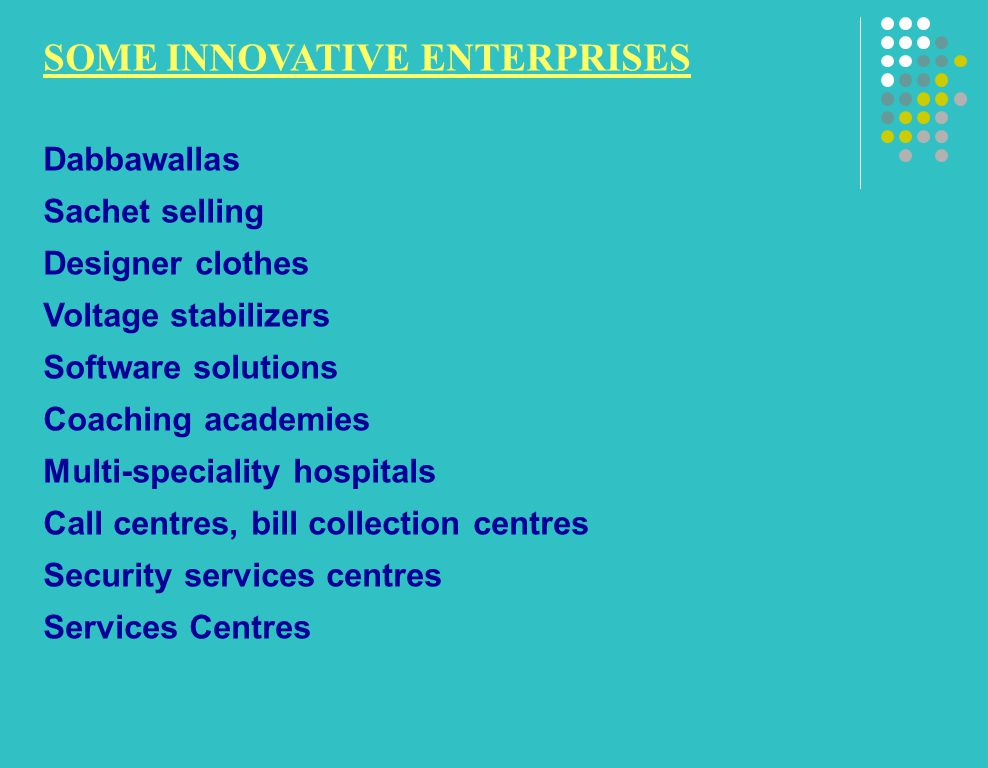 SOME INNOVATIVE ENTERPRISES Dabbawallas Sachet selling Designer clothes Voltage stabilizers Software solutions Coaching academies Multi-speciality hospitals Call centres, bill collection centres Security services centres Services Centres