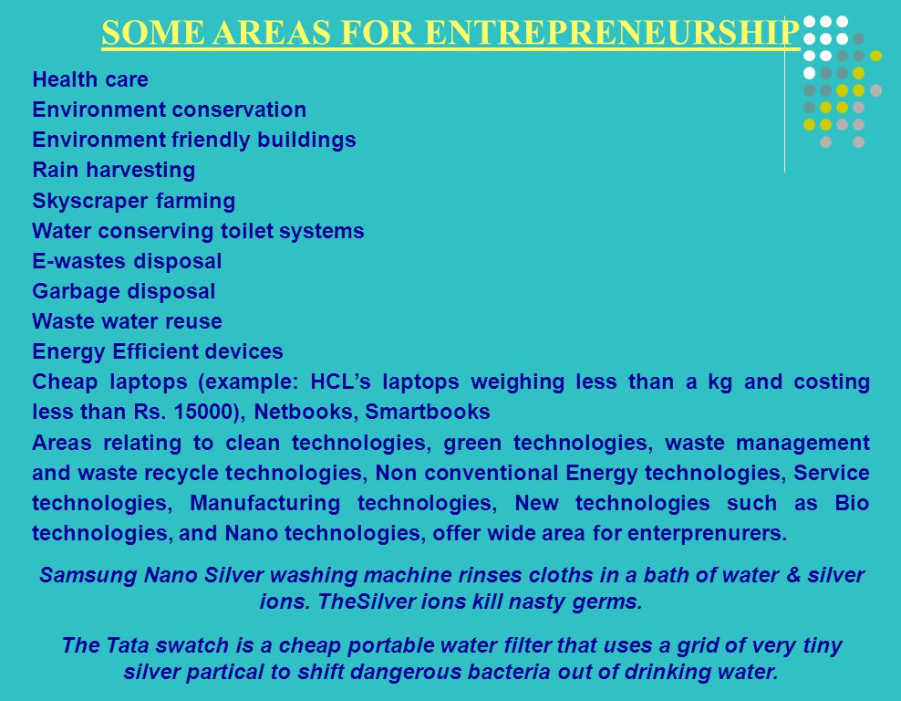 SOME AREAS FOR ENTREPRENEURSHIP Health care Environment conservation Environment friendly buildings Rain harvesting Skyscraper farming Water conserving toilet systems E-wastes disposal Garbage disposal Waste water reuse Energy Efficient devices Cheap laptops (example: HCL's laptops weighing less than a kg and costing less than Rs.