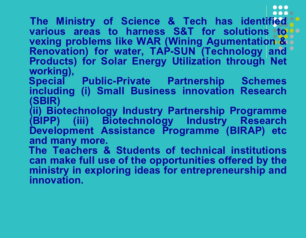 The Ministry of Science & Tech has identified various areas to harness S&T for solutions to vexing problems like WAR (Wining Agumentation & Renovation) for water, TAP-SUN (Technology and Products) for Solar Energy Utilization through Net working), Special Public-Private Partnership Schemes including (i) Small Business innovation Research (SBIR) (ii) Biotechnology Industry Partnership Programme (BIPP) (iii) Biotechnology Industry Research Development Assistance Programme (BIRAP) etc and many more.