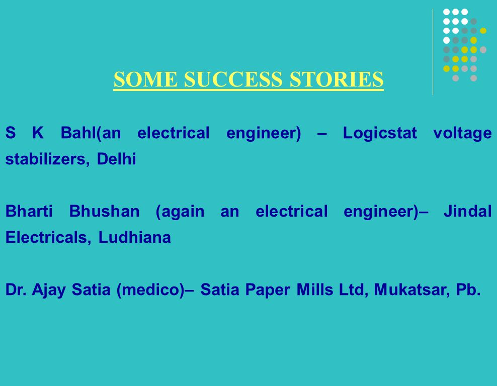 SOME SUCCESS STORIES S K Bahl(an electrical engineer) – Logicstat voltage stabilizers, Delhi Bharti Bhushan (again an electrical engineer)– Jindal Electricals, Ludhiana Dr.