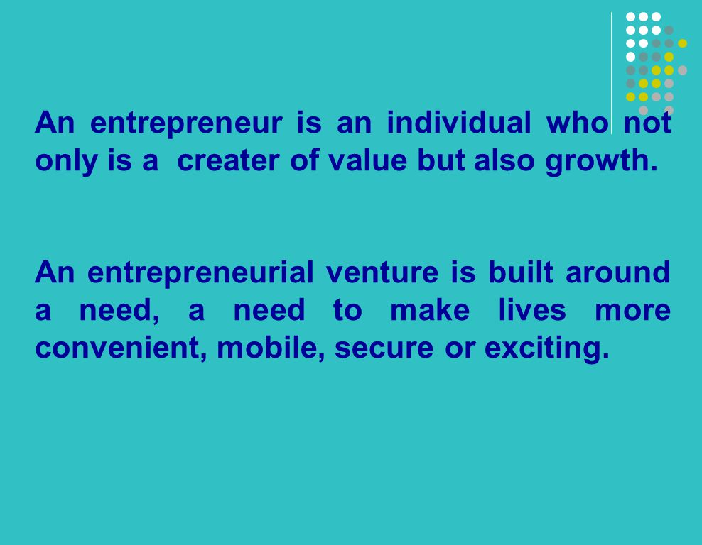 An entrepreneur is an individual who not only is a creater of value but also growth.