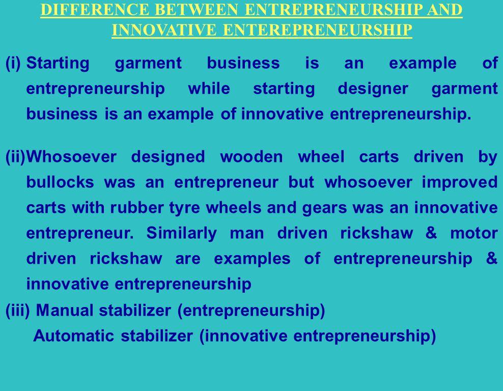 DIFFERENCE BETWEEN ENTREPRENEURSHIP AND INNOVATIVE ENTEREPRENEURSHIP (i)Starting garment business is an example of entrepreneurship while starting designer garment business is an example of innovative entrepreneurship.