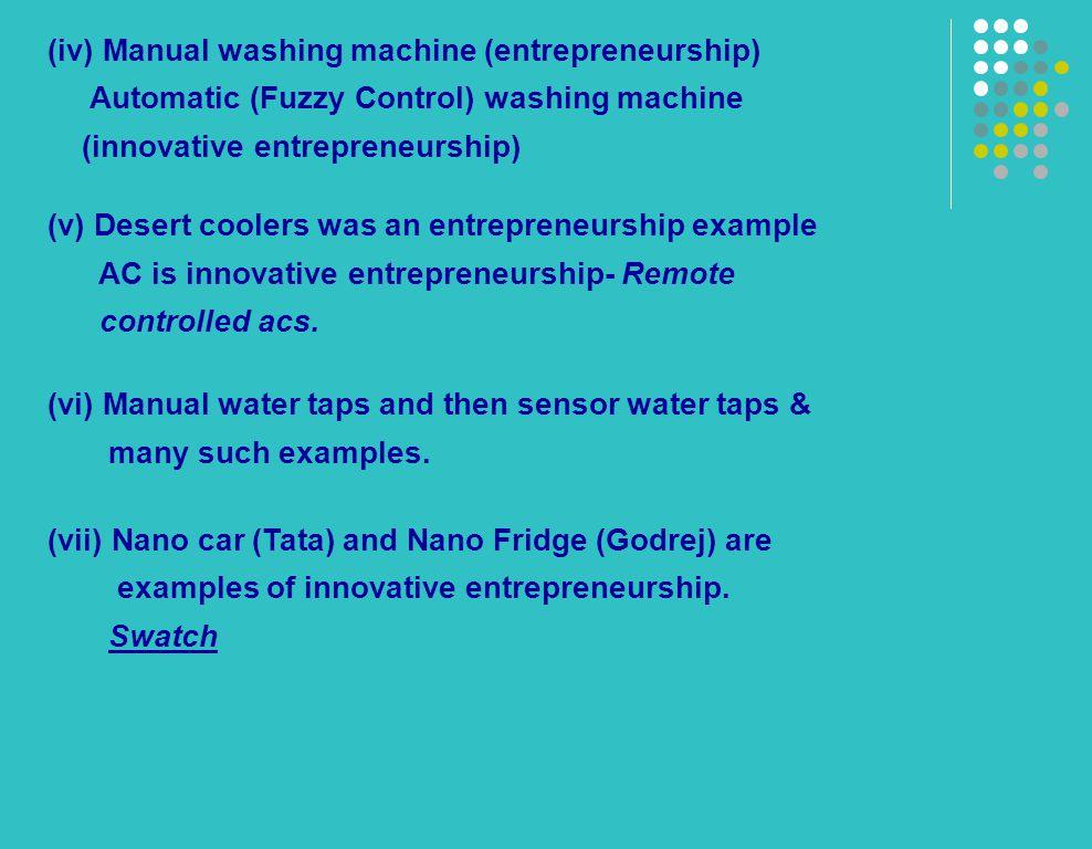 (iv) Manual washing machine (entrepreneurship) Automatic (Fuzzy Control) washing machine (innovative entrepreneurship) (v) Desert coolers was an entrepreneurship example AC is innovative entrepreneurship- Remote controlled acs.