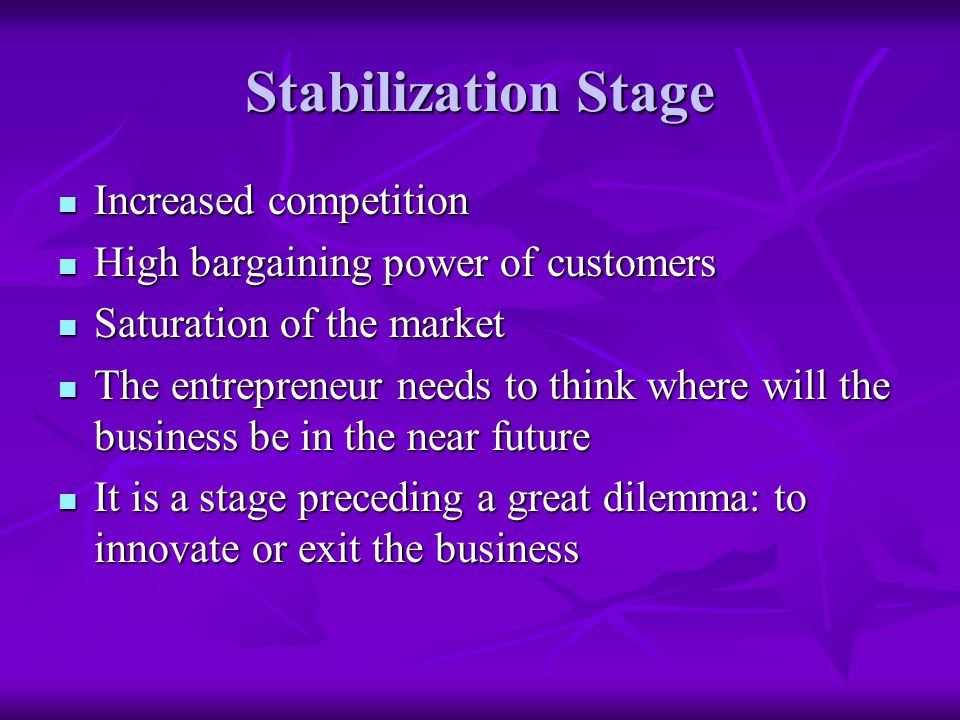 Stabilization Stage Increased competition Increased competition High bargaining power of customers High bargaining power of customers Saturation of the market Saturation of the market The entrepreneur needs to think where will the business be in the near future The entrepreneur needs to think where will the business be in the near future It is a stage preceding a great dilemma: to innovate or exit the business It is a stage preceding a great dilemma: to innovate or exit the business