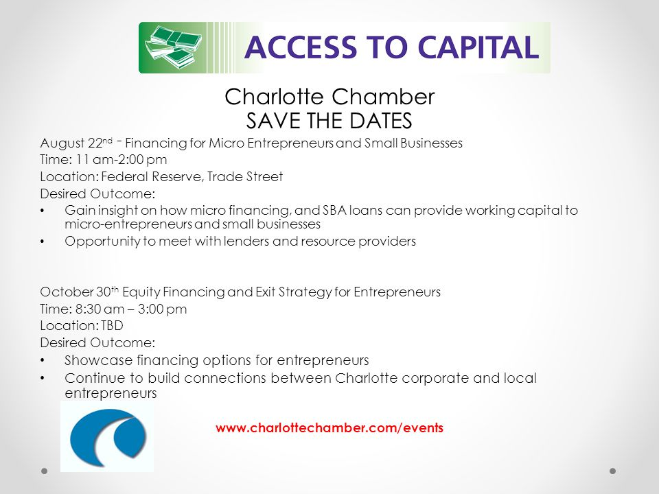 Charlotte Chamber SAVE THE DATES August 22 nd – Financing for Micro Entrepreneurs and Small Businesses Time: 11 am-2:00 pm Location: Federal Reserve, Trade Street Desired Outcome: Gain insight on how micro financing, and SBA loans can provide working capital to micro-entrepreneurs and small businesses Opportunity to meet with lenders and resource providers October 30 th Equity Financing and Exit Strategy for Entrepreneurs Time: 8:30 am – 3:00 pm Location: TBD Desired Outcome: Showcase financing options for entrepreneurs Continue to build connections between Charlotte corporate and local entrepreneurs www.charlottechamber.com/events