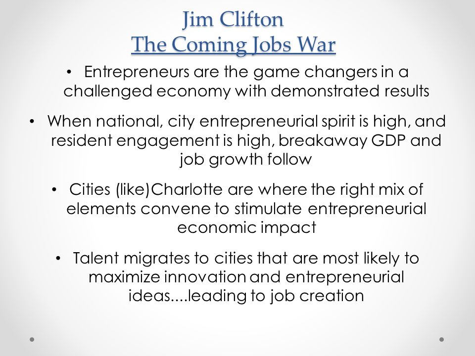 Jim Clifton The Coming Jobs War Entrepreneurs are the game changers in a challenged economy with demonstrated results When national, city entrepreneur