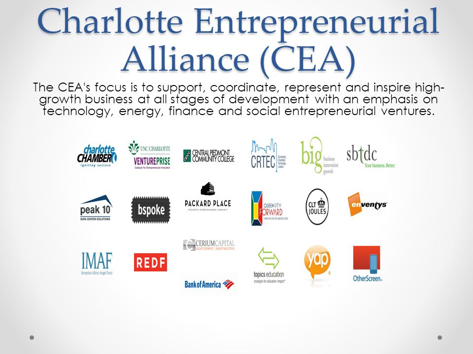 Charlotte Entrepreneurial Alliance (CEA) The CEA s focus is to support, coordinate, represent and inspire high- growth business at all stages of development with an emphasis on technology, energy, finance and social entrepreneurial ventures.
