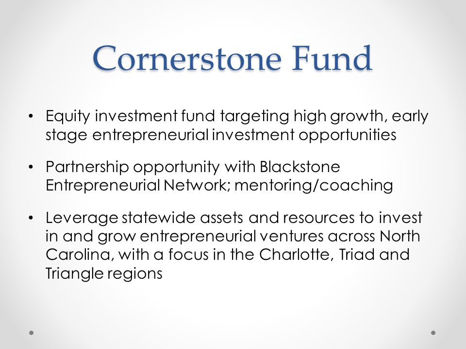 Cornerstone Fund Equity investment fund targeting high growth, early stage entrepreneurial investment opportunities Partnership opportunity with Blackstone Entrepreneurial Network; mentoring/coaching Leverage statewide assets and resources to invest in and grow entrepreneurial ventures across North Carolina, with a focus in the Charlotte, Triad and Triangle regions