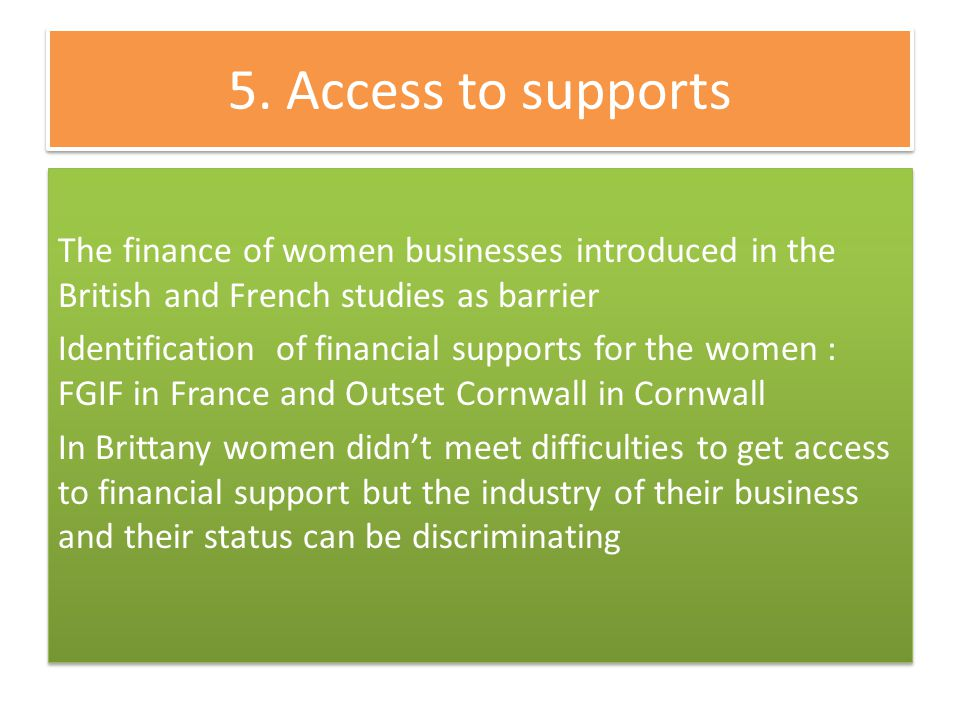 5. Access to supports The finance of women businesses introduced in the British and French studies as barrier Identification of financial supports for