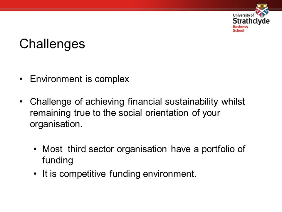 Challenges Environment is complex Challenge of achieving financial sustainability whilst remaining true to the social orientation of your organisation