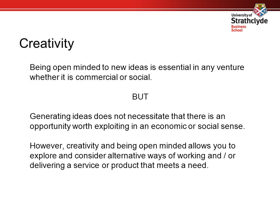 Creativity Being open minded to new ideas is essential in any venture whether it is commercial or social. BUT Generating ideas does not necessitate th