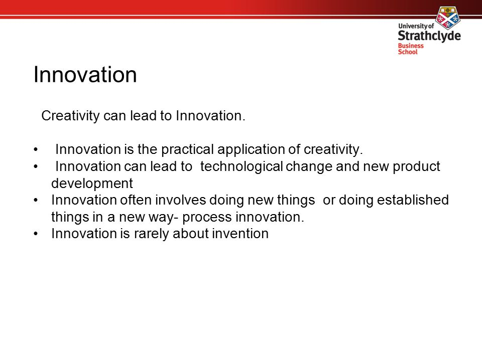 Innovation Creativity can lead to Innovation. Innovation is the practical application of creativity. Innovation can lead to technological change and n