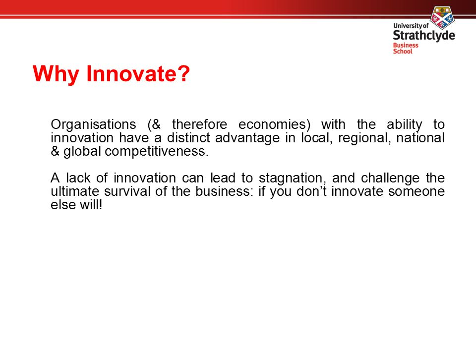 Why Innovate? Organisations (& therefore economies) with the ability to innovation have a distinct advantage in local, regional, national & global com