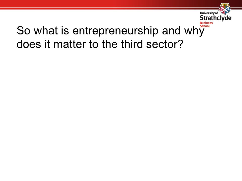 So what is entrepreneurship and why does it matter to the third sector?
