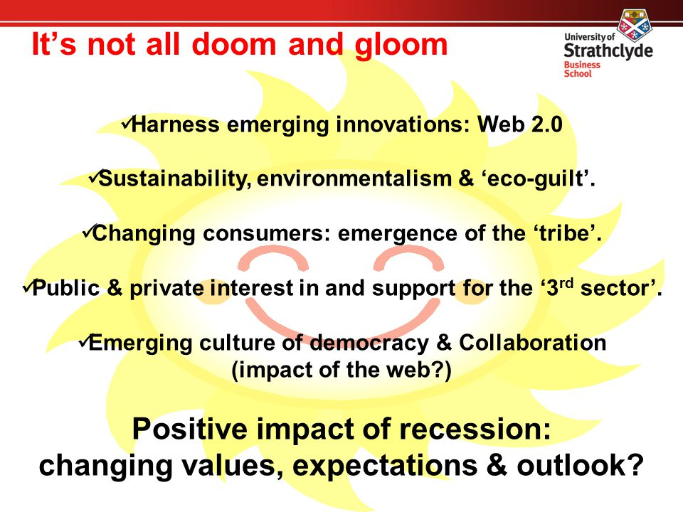 It's not all doom and gloom Harness emerging innovations: Web 2.0 Sustainability, environmentalism & 'eco-guilt'. Changing consumers: emergence of the