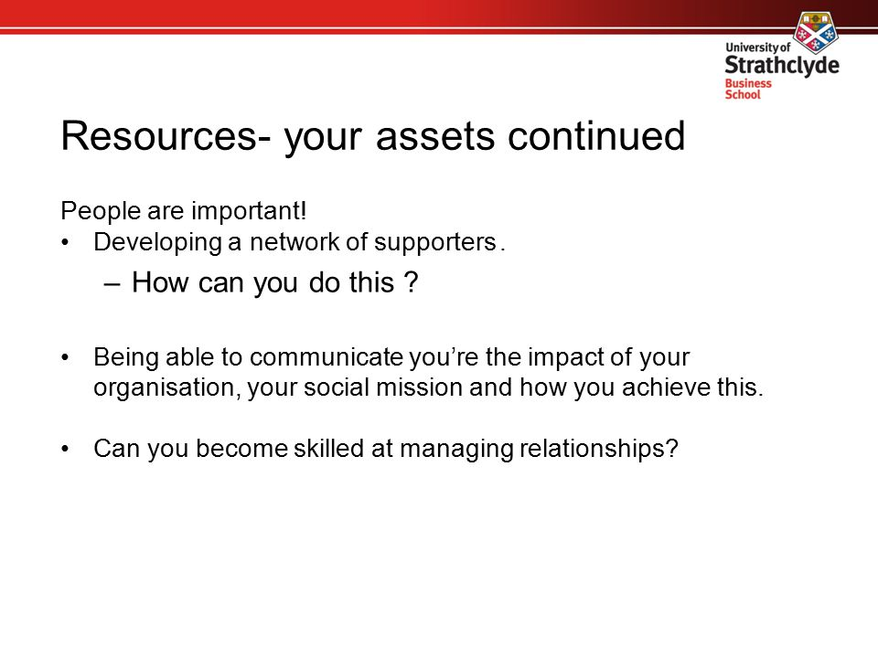 Resources- your assets continued People are important! Developing a network of supporters. –How can you do this ? Being able to communicate you're the