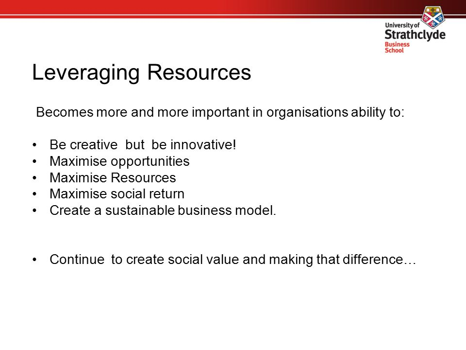 Leveraging Resources Becomes more and more important in organisations ability to: Be creative but be innovative! Maximise opportunities Maximise Resou