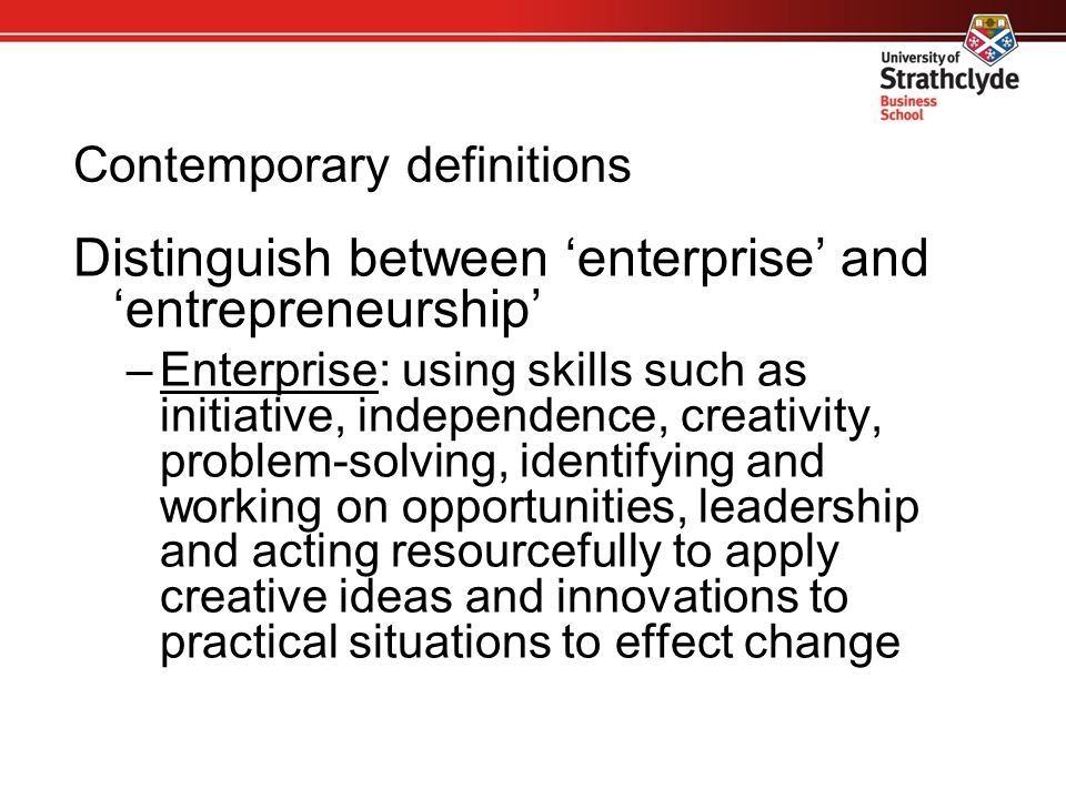 Contemporary definitions Distinguish between 'enterprise' and 'entrepreneurship' –Enterprise: using skills such as initiative, independence, creativit