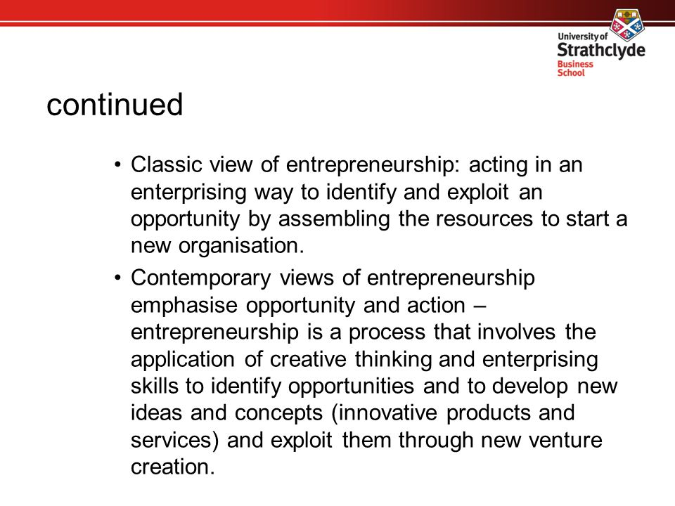 continued Classic view of entrepreneurship: acting in an enterprising way to identify and exploit an opportunity by assembling the resources to start