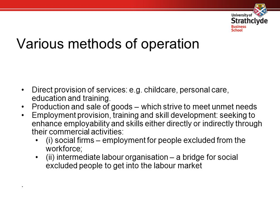 Various methods of operation Direct provision of services: e.g. childcare, personal care, education and training. Production and sale of goods – which