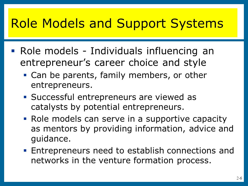 2-7 Role Models and Support System (cont.)  Moral-Support Network  It is important for entrepreneurs to have a cheering squad—individuals who provide psychological support.