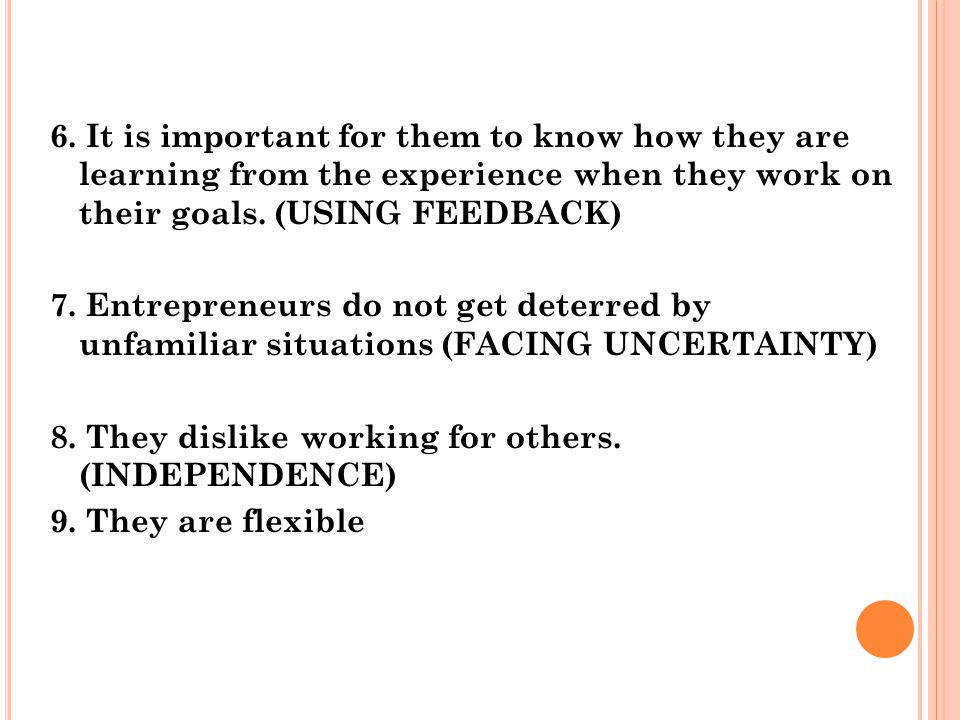 6. It is important for them to know how they are learning from the experience when they work on their goals. (USING FEEDBACK) 7. Entrepreneurs do not
