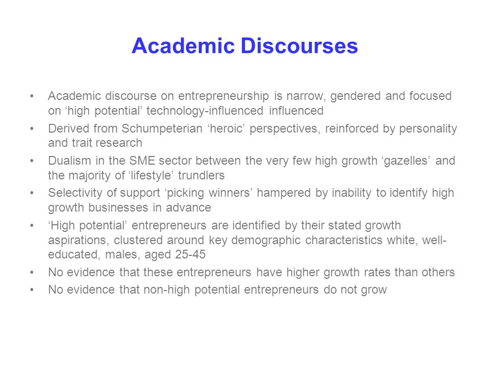 Academic Discourses Academic discourse on entrepreneurship is narrow, gendered and focused on 'high potential' technology-influenced influenced Derived from Schumpeterian 'heroic' perspectives, reinforced by personality and trait research Dualism in the SME sector between the very few high growth 'gazelles' and the majority of 'lifestyle' trundlers Selectivity of support 'picking winners' hampered by inability to identify high growth businesses in advance 'High potential' entrepreneurs are identified by their stated growth aspirations, clustered around key demographic characteristics white, well- educated, males, aged 25-45 No evidence that these entrepreneurs have higher growth rates than others No evidence that non-high potential entrepreneurs do not grow