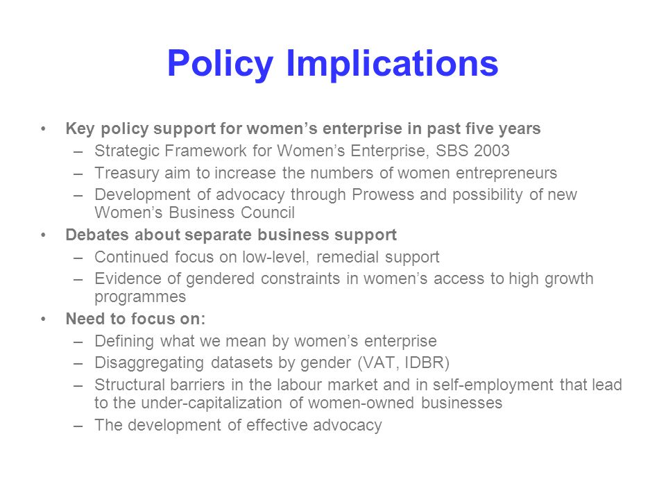 Policy Implications Key policy support for women's enterprise in past five years –Strategic Framework for Women's Enterprise, SBS 2003 –Treasury aim t