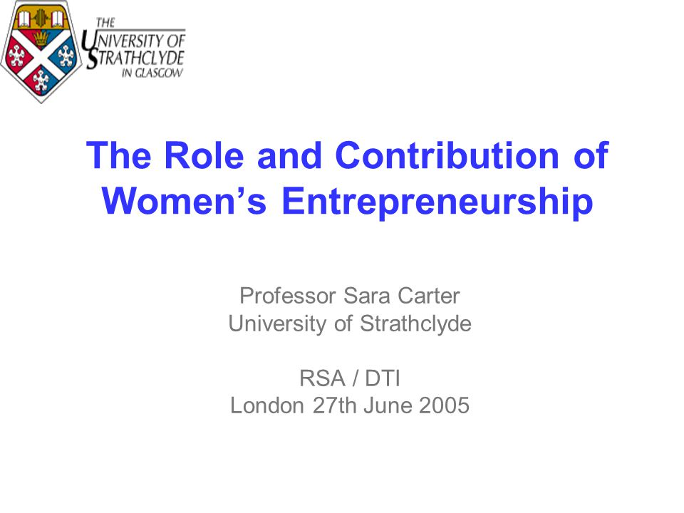 The Role and Contribution of Women's Entrepreneurship Professor Sara Carter University of Strathclyde RSA / DTI London 27th June 2005