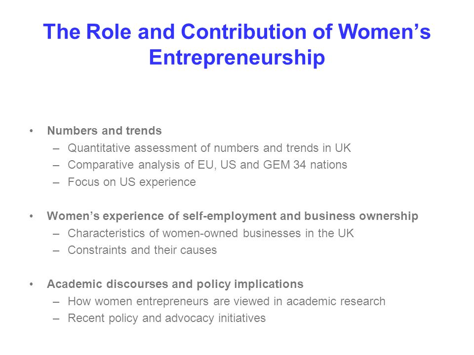The Role and Contribution of Women's Entrepreneurship Numbers and trends –Quantitative assessment of numbers and trends in UK –Comparative analysis of EU, US and GEM 34 nations –Focus on US experience Women's experience of self-employment and business ownership –Characteristics of women-owned businesses in the UK –Constraints and their causes Academic discourses and policy implications –How women entrepreneurs are viewed in academic research –Recent policy and advocacy initiatives