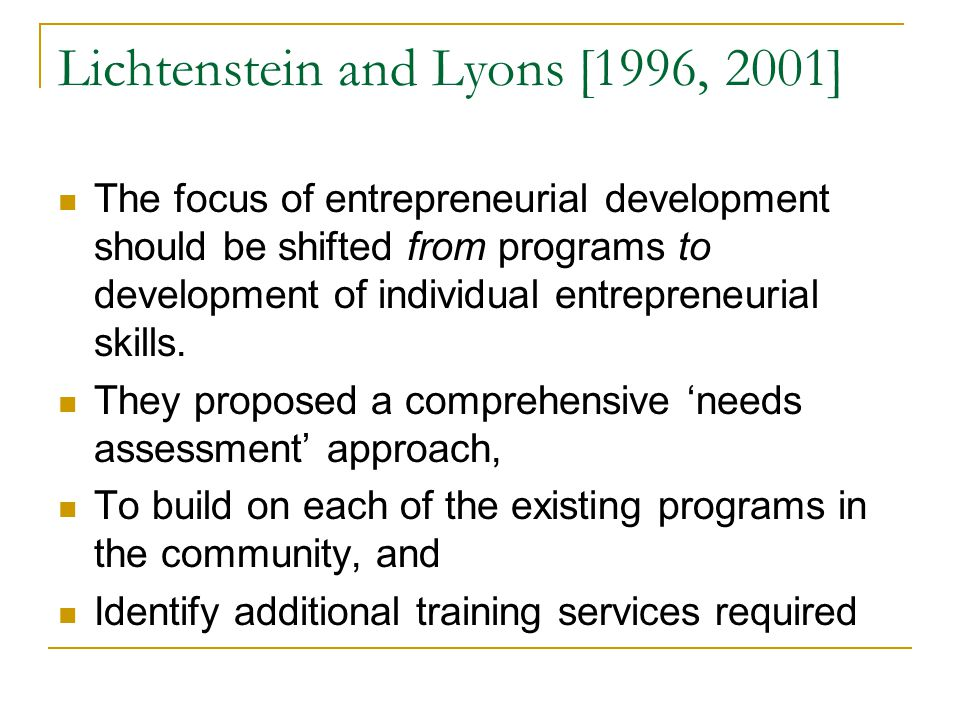 Lichtenstein and Lyons [1996, 2001] The focus of entrepreneurial development should be shifted from programs to development of individual entrepreneurial skills.