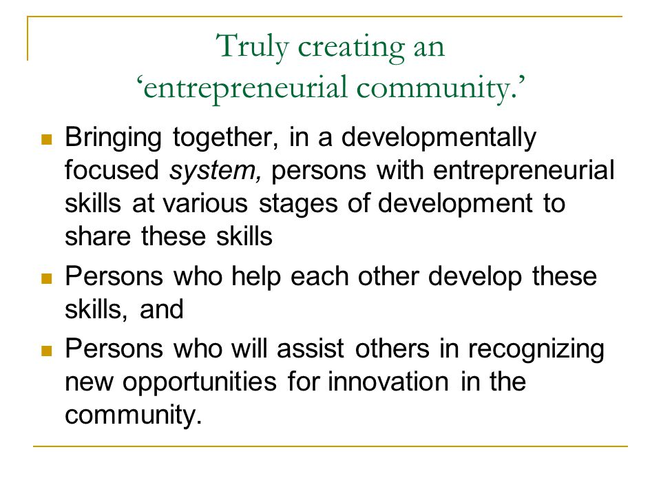 Truly creating an 'entrepreneurial community.' Bringing together, in a developmentally focused system, persons with entrepreneurial skills at various stages of development to share these skills Persons who help each other develop these skills, and Persons who will assist others in recognizing new opportunities for innovation in the community.