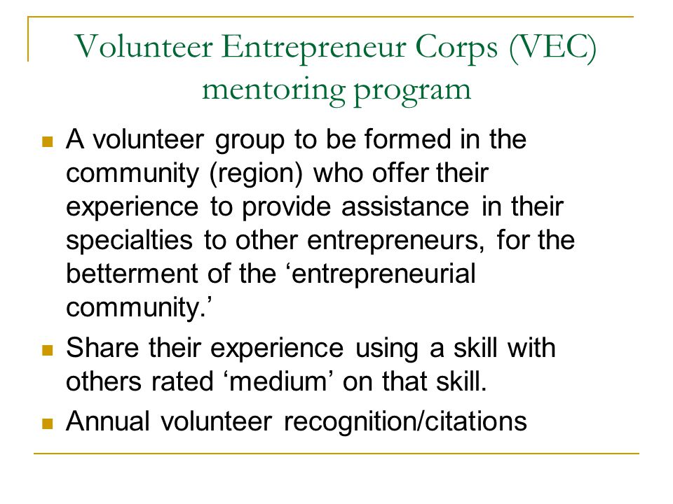 Volunteer Entrepreneur Corps (VEC) mentoring program A volunteer group to be formed in the community (region) who offer their experience to provide assistance in their specialties to other entrepreneurs, for the betterment of the 'entrepreneurial community.' Share their experience using a skill with others rated 'medium' on that skill.
