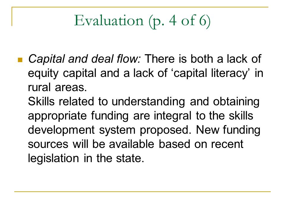 Evaluation (p. 4 of 6) Capital and deal flow: There is both a lack of equity capital and a lack of 'capital literacy' in rural areas. Skills related t