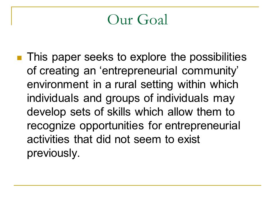 Our Goal This paper seeks to explore the possibilities of creating an 'entrepreneurial community' environment in a rural setting within which individuals and groups of individuals may develop sets of skills which allow them to recognize opportunities for entrepreneurial activities that did not seem to exist previously.