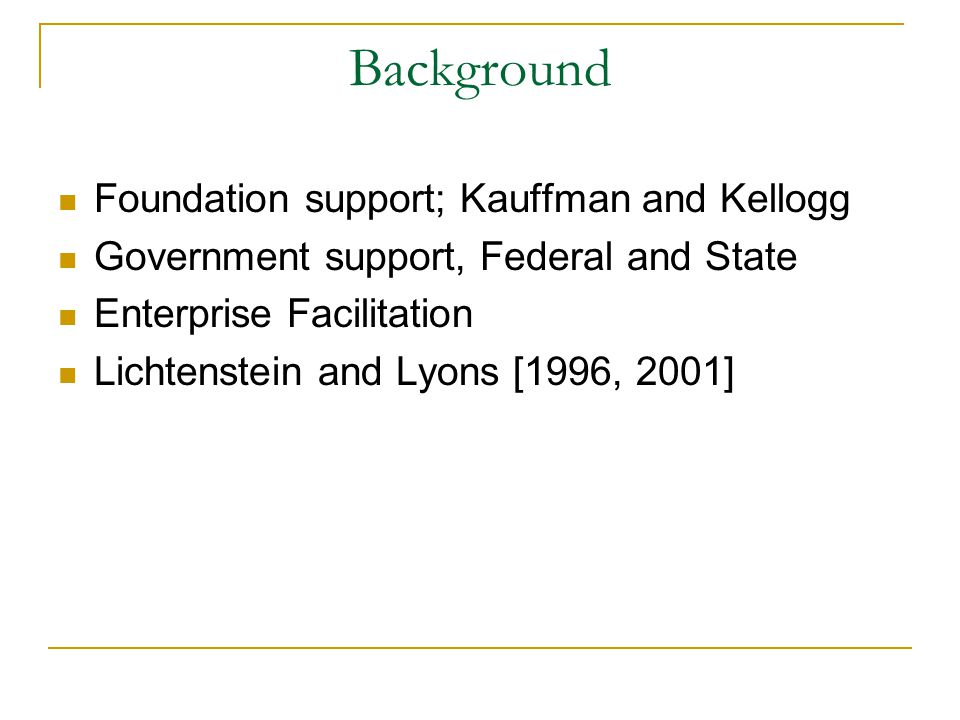 Background Foundation support; Kauffman and Kellogg Government support, Federal and State Enterprise Facilitation Lichtenstein and Lyons [1996, 2001]