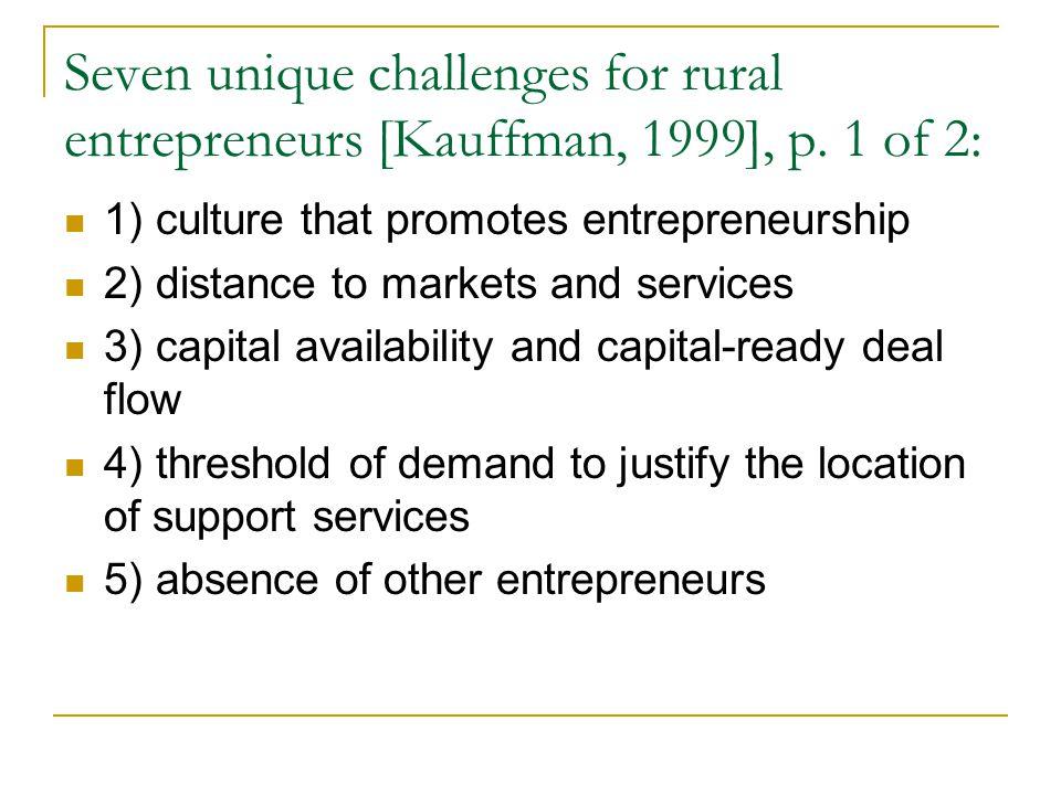 Seven unique challenges for rural entrepreneurs [Kauffman, 1999], p. 1 of 2: 1) culture that promotes entrepreneurship 2) distance to markets and serv