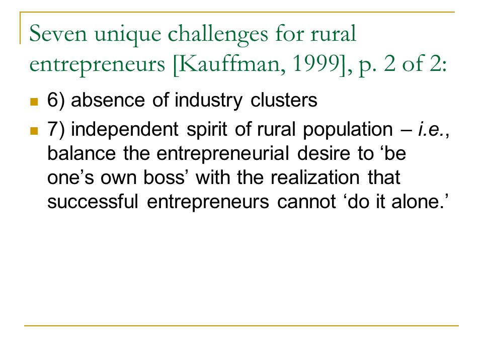 Seven unique challenges for rural entrepreneurs [Kauffman, 1999], p. 2 of 2: 6) absence of industry clusters 7) independent spirit of rural population