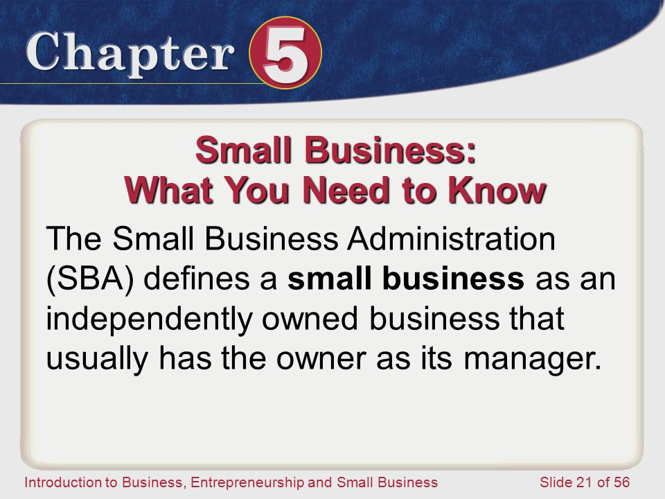 Introduction to Business, Entrepreneurship and Small Business Slide 21 of 56 Small Business: What You Need to Know The Small Business Administration (SBA) defines a small business as an independently owned business that usually has the owner as its manager.