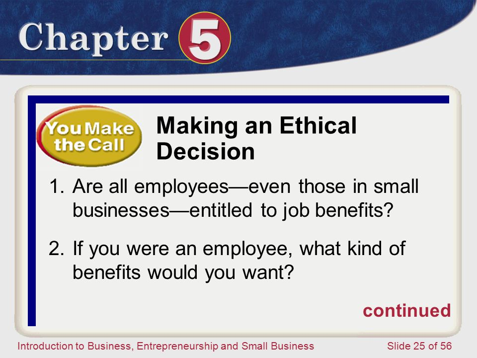 Introduction to Business, Entrepreneurship and Small Business Slide 25 of 56 Making an Ethical Decision 1.Are all employees—even those in small businesses—entitled to job benefits.