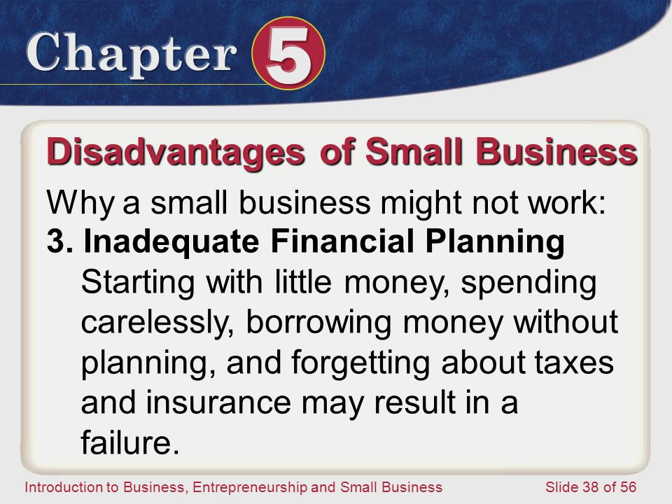 Introduction to Business, Entrepreneurship and Small Business Slide 38 of 56 Starting with little money, spending carelessly, borrowing money without planning, and forgetting about taxes and insurance may result in a failure.