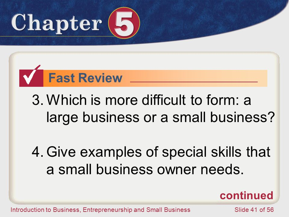 Introduction to Business, Entrepreneurship and Small Business Slide 41 of 56 Fast Review 3.Which is more difficult to form: a large business or a small business.