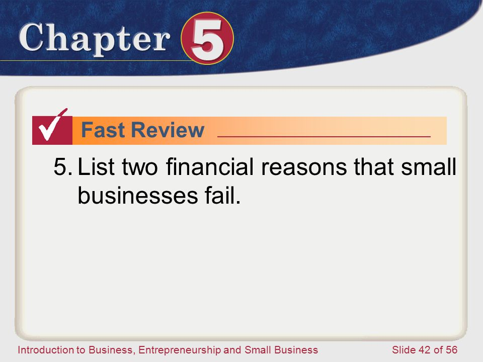 Introduction to Business, Entrepreneurship and Small Business Slide 42 of 56 Fast Review 5.List two financial reasons that small businesses fail.