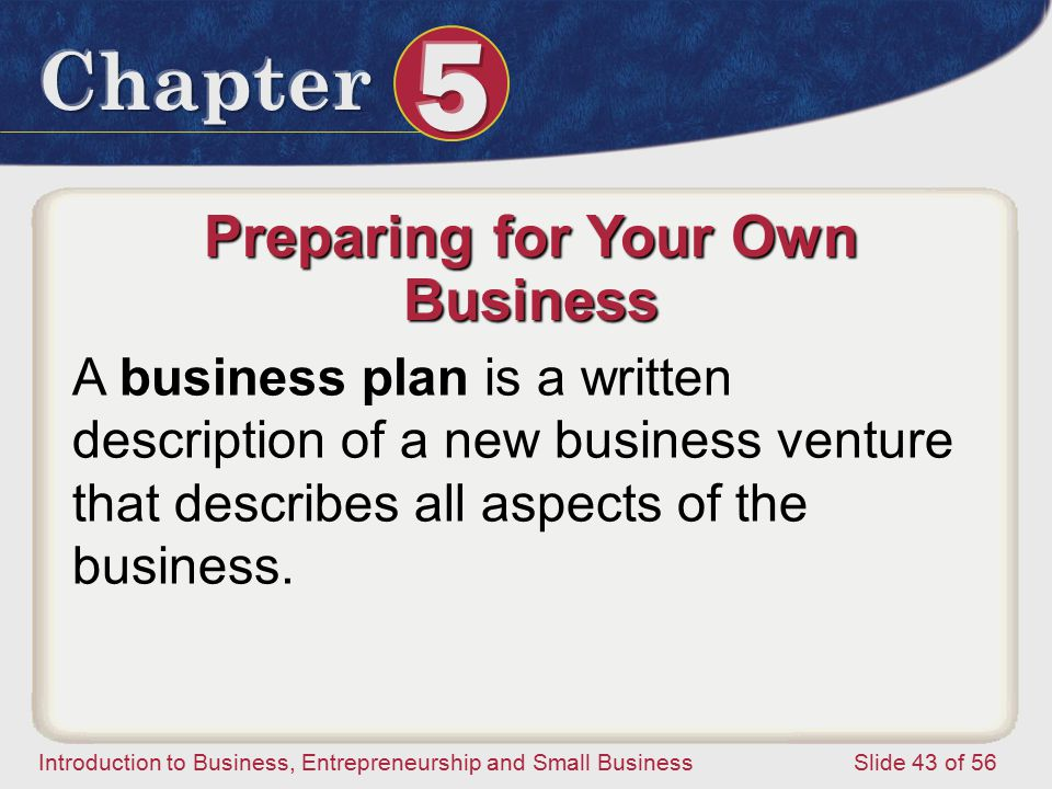 Introduction to Business, Entrepreneurship and Small Business Slide 43 of 56 Preparing for Your Own Business A business plan is a written description of a new business venture that describes all aspects of the business.