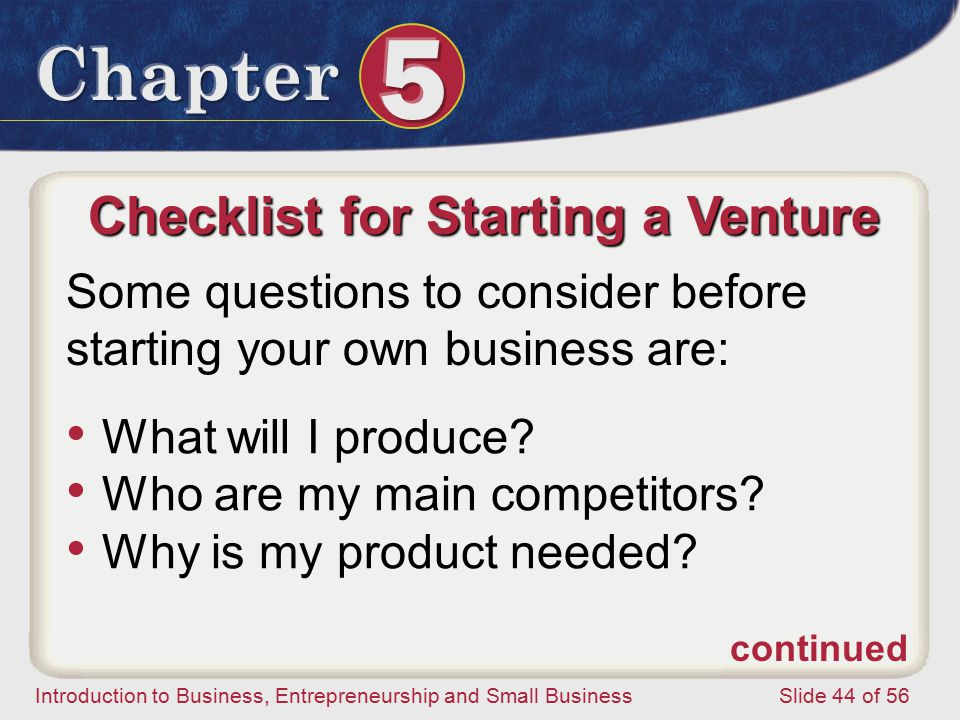 Introduction to Business, Entrepreneurship and Small Business Slide 44 of 56 Checklist for Starting a Venture Some questions to consider before starting your own business are: What will I produce.