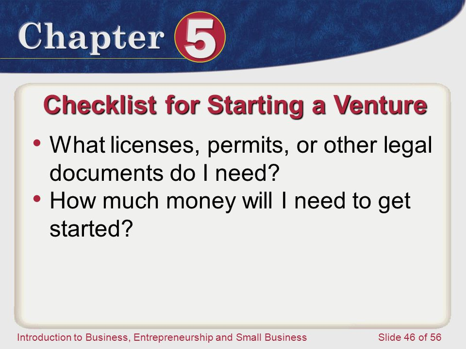 Introduction to Business, Entrepreneurship and Small Business Slide 46 of 56 Checklist for Starting a Venture What licenses, permits, or other legal documents do I need.