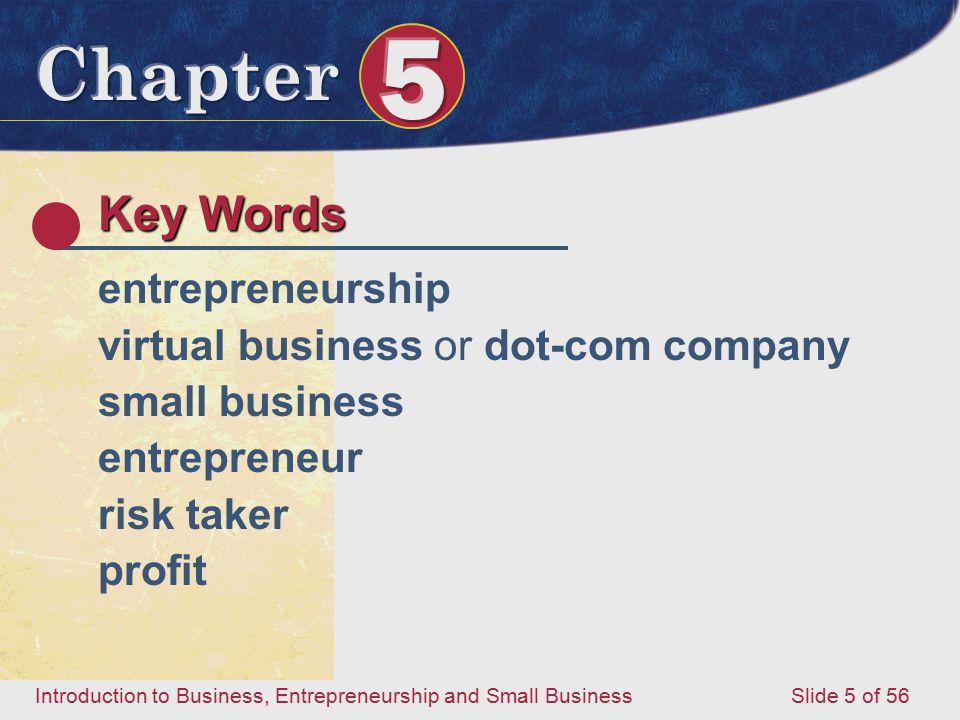 Introduction to Business, Entrepreneurship and Small Business Slide 5 of 56 Key Words entrepreneurship virtual business or dot-com company small business entrepreneur risk taker profit